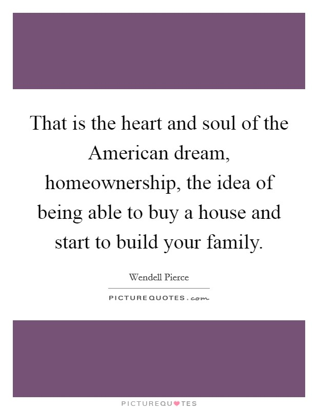 That is the heart and soul of the American dream, homeownership, the idea of being able to buy a house and start to build your family Picture Quote #1
