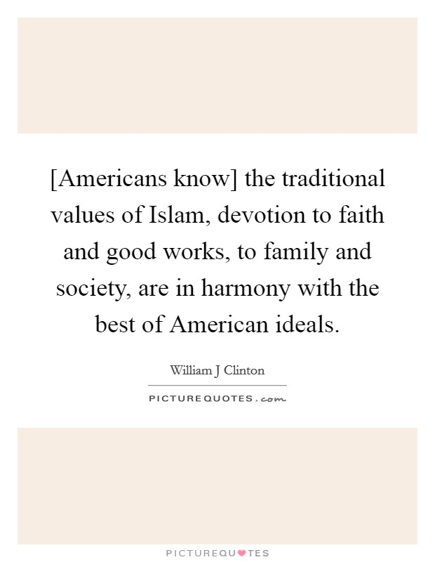 [Americans know] the traditional values of Islam, devotion to faith and good works, to family and society, are in harmony with the best of American ideals. Picture Quote #1