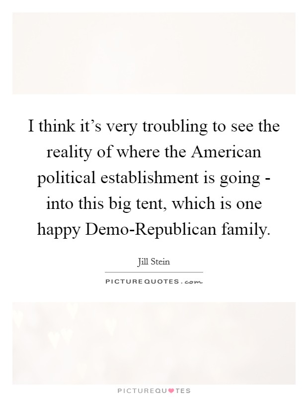 I think it's very troubling to see the reality of where the American political establishment is going - into this big tent, which is one happy Demo-Republican family Picture Quote #1