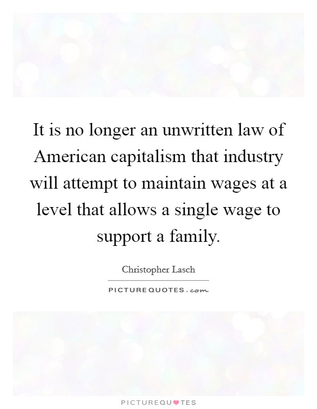 It is no longer an unwritten law of American capitalism that industry will attempt to maintain wages at a level that allows a single wage to support a family Picture Quote #1