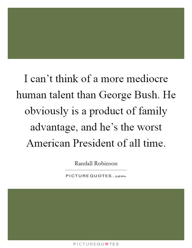 I can't think of a more mediocre human talent than George Bush. He obviously is a product of family advantage, and he's the worst American President of all time Picture Quote #1
