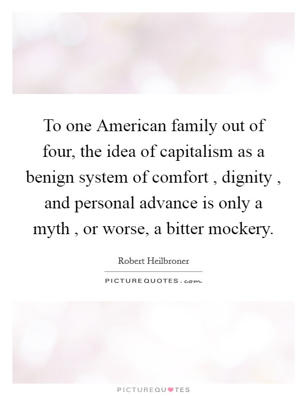 To one American family out of four, the idea of capitalism as a benign system of comfort , dignity , and personal advance is only a myth , or worse, a bitter mockery Picture Quote #1