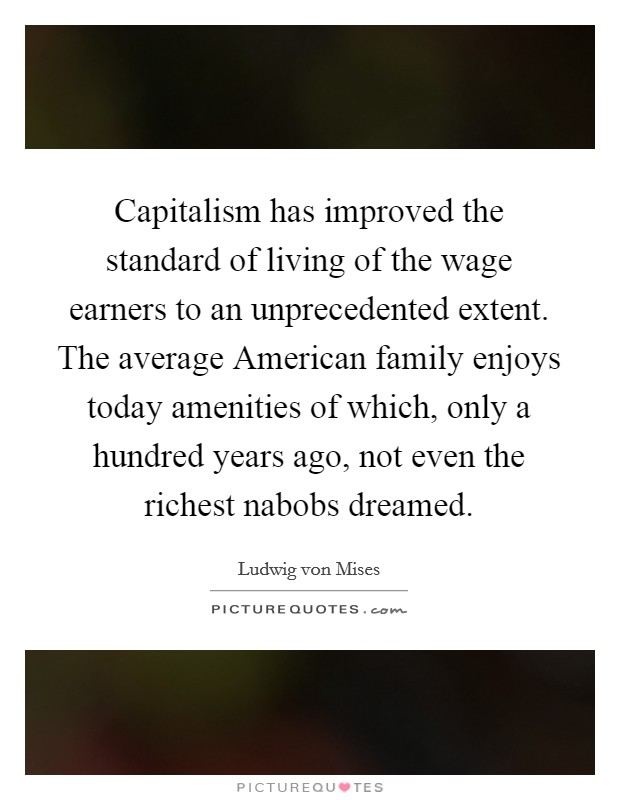 Capitalism has improved the standard of living of the wage earners to an unprecedented extent. The average American family enjoys today amenities of which, only a hundred years ago, not even the richest nabobs dreamed Picture Quote #1