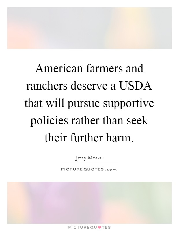 American farmers and ranchers deserve a USDA that will pursue supportive policies rather than seek their further harm Picture Quote #1