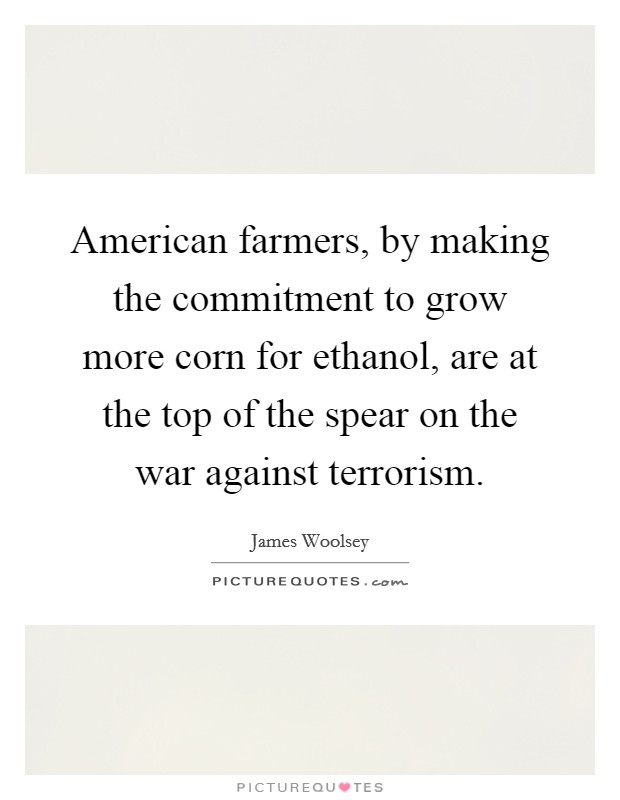 American farmers, by making the commitment to grow more corn for ethanol, are at the top of the spear on the war against terrorism Picture Quote #1