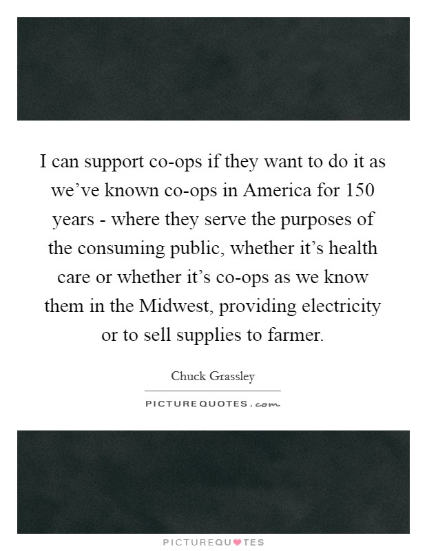 I can support co-ops if they want to do it as we've known co-ops in America for 150 years - where they serve the purposes of the consuming public, whether it's health care or whether it's co-ops as we know them in the Midwest, providing electricity or to sell supplies to farmer Picture Quote #1