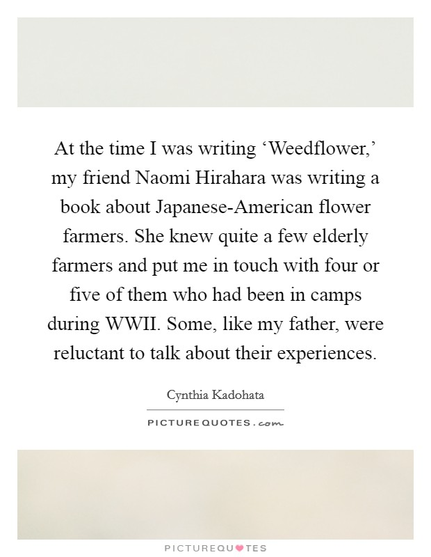 At the time I was writing 'Weedflower,' my friend Naomi Hirahara was writing a book about Japanese-American flower farmers. She knew quite a few elderly farmers and put me in touch with four or five of them who had been in camps during WWII. Some, like my father, were reluctant to talk about their experiences Picture Quote #1
