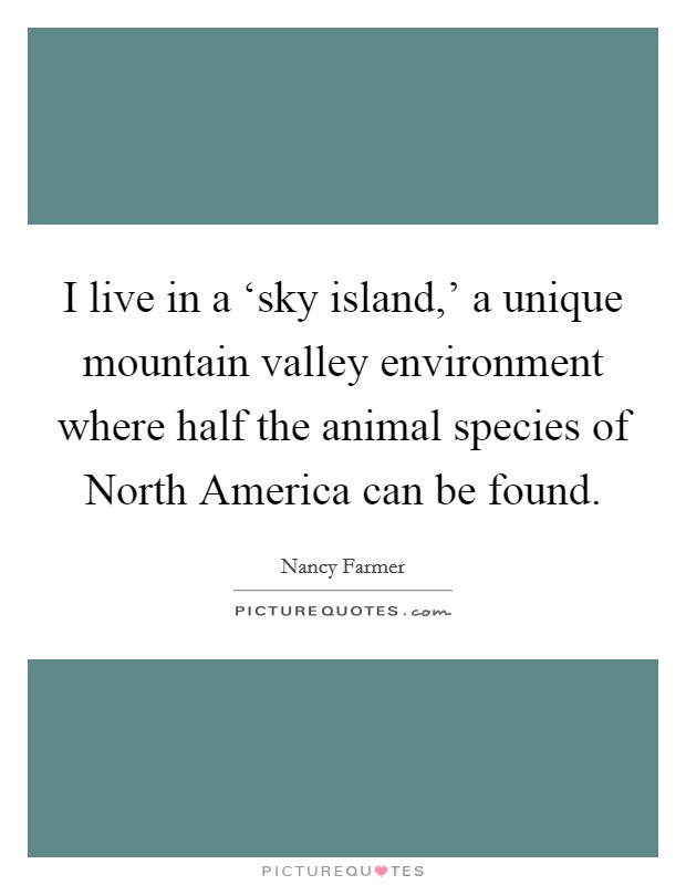 I live in a 'sky island,' a unique mountain valley environment where half the animal species of North America can be found Picture Quote #1