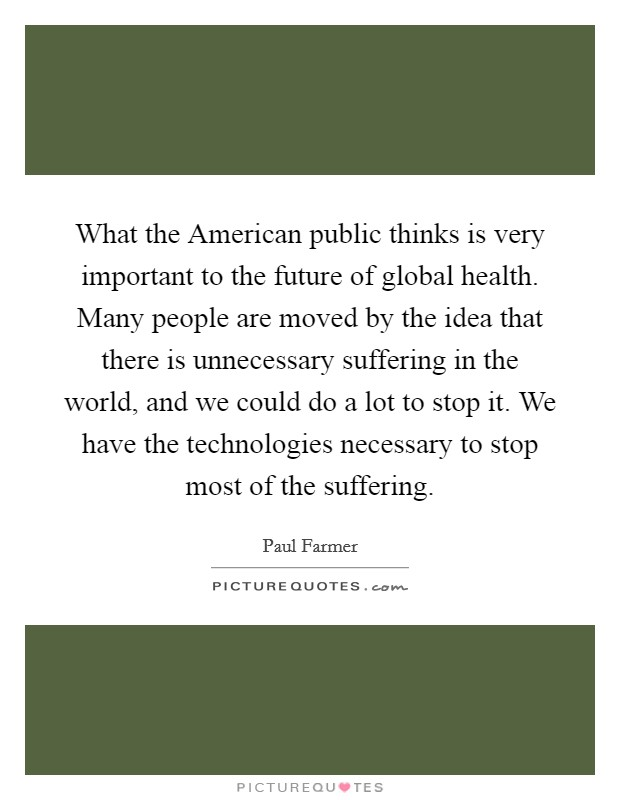 What the American public thinks is very important to the future of global health. Many people are moved by the idea that there is unnecessary suffering in the world, and we could do a lot to stop it. We have the technologies necessary to stop most of the suffering Picture Quote #1