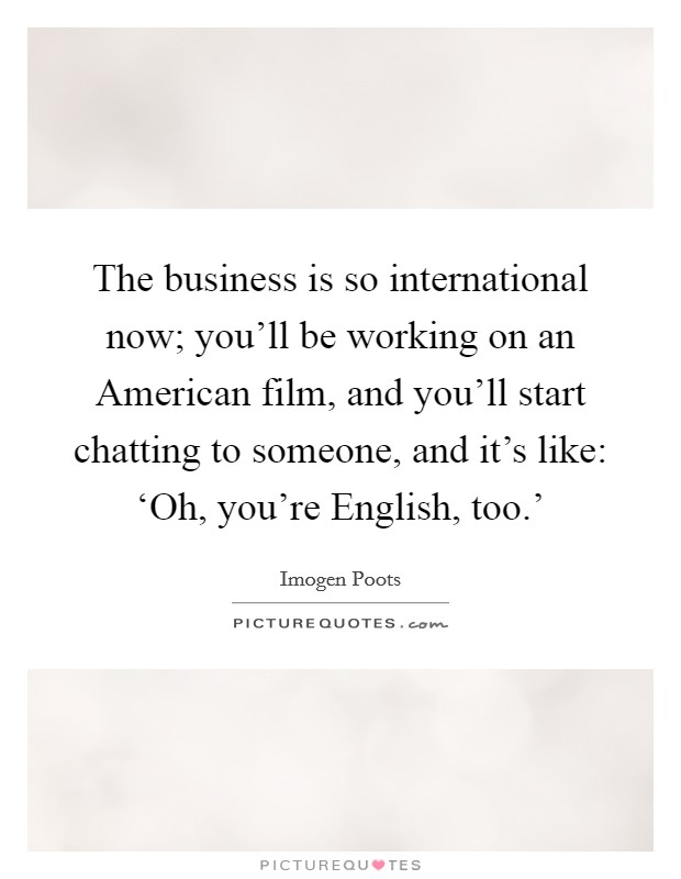 The business is so international now; you'll be working on an American film, and you'll start chatting to someone, and it's like: 'Oh, you're English, too.' Picture Quote #1