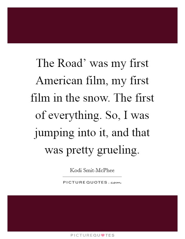 The Road' was my first American film, my first film in the snow. The first of everything. So, I was jumping into it, and that was pretty grueling Picture Quote #1