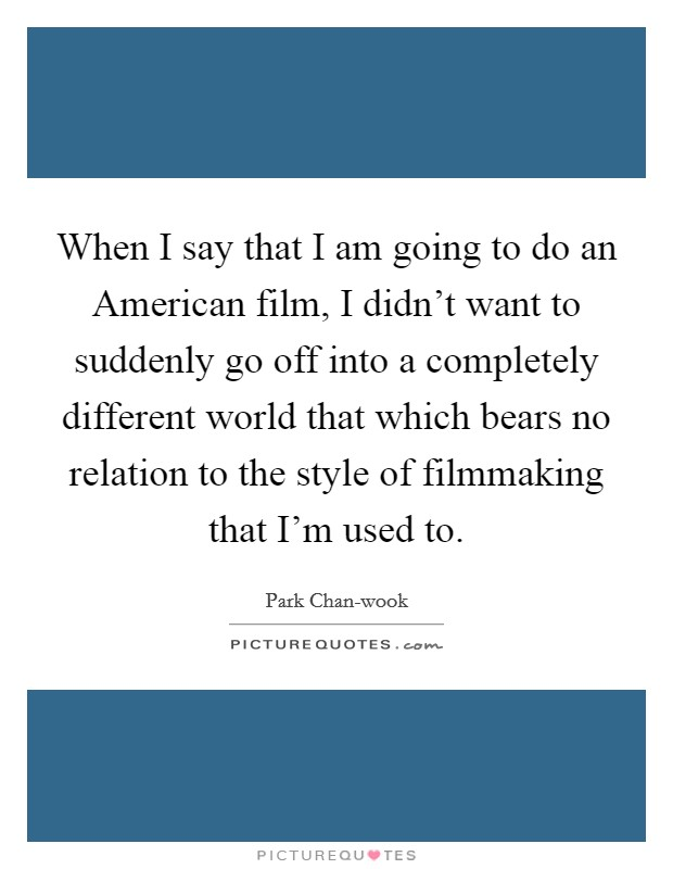 When I say that I am going to do an American film, I didn't want to suddenly go off into a completely different world that which bears no relation to the style of filmmaking that I'm used to Picture Quote #1
