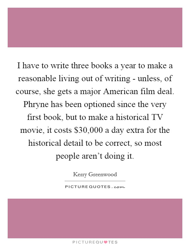 I have to write three books a year to make a reasonable living out of writing - unless, of course, she gets a major American film deal. Phryne has been optioned since the very first book, but to make a historical TV movie, it costs $30,000 a day extra for the historical detail to be correct, so most people aren't doing it Picture Quote #1