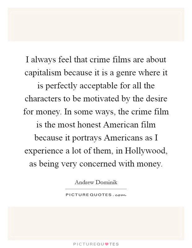 I always feel that crime films are about capitalism because it is a genre where it is perfectly acceptable for all the characters to be motivated by the desire for money. In some ways, the crime film is the most honest American film because it portrays Americans as I experience a lot of them, in Hollywood, as being very concerned with money Picture Quote #1