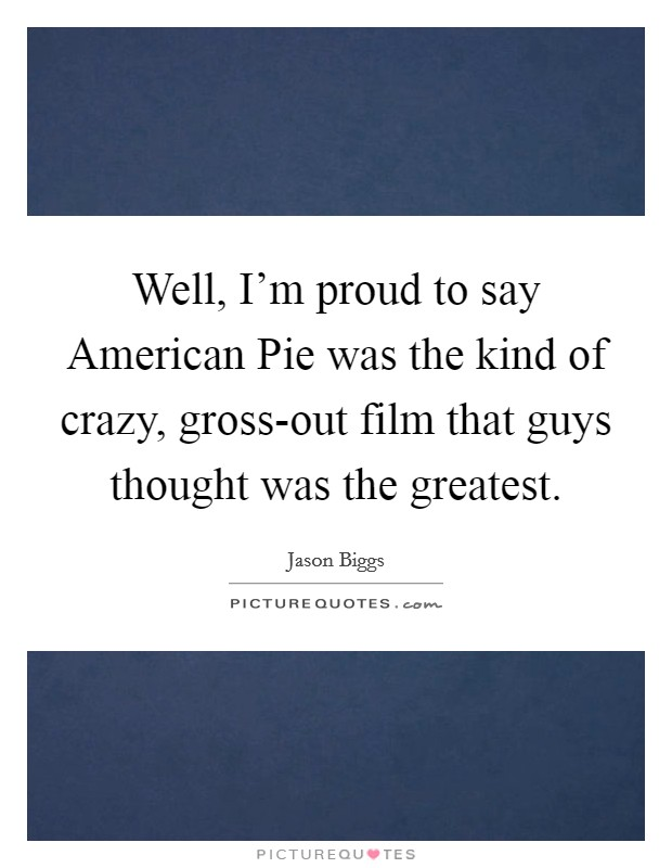 Well, I'm proud to say American Pie was the kind of crazy, gross-out film that guys thought was the greatest Picture Quote #1