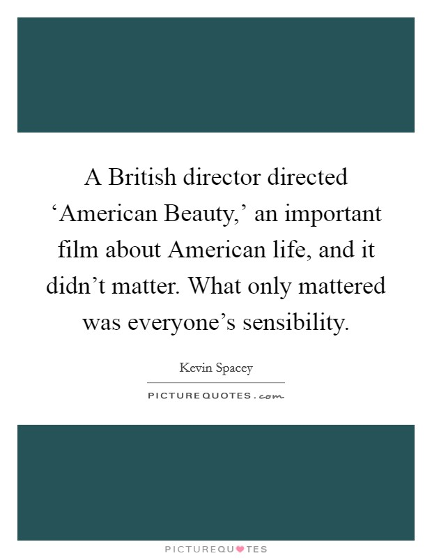 A British director directed 'American Beauty,' an important film about American life, and it didn't matter. What only mattered was everyone's sensibility Picture Quote #1