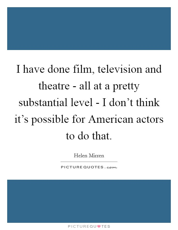 I have done film, television and theatre - all at a pretty substantial level - I don't think it's possible for American actors to do that Picture Quote #1