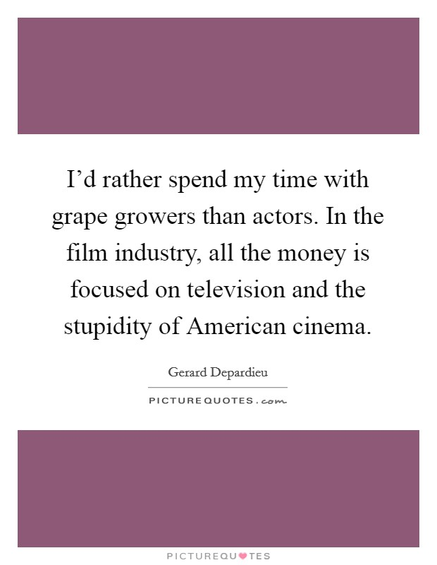 I'd rather spend my time with grape growers than actors. In the film industry, all the money is focused on television and the stupidity of American cinema Picture Quote #1