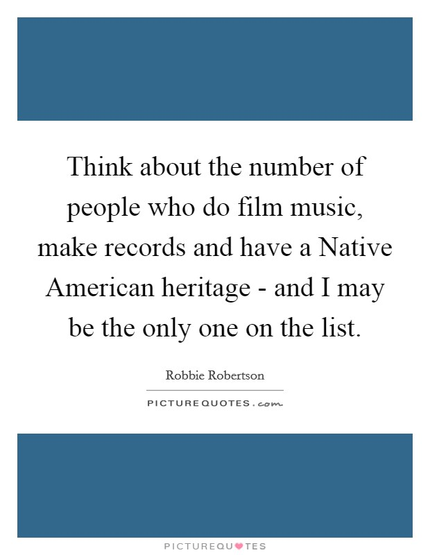 Think about the number of people who do film music, make records and have a Native American heritage - and I may be the only one on the list Picture Quote #1