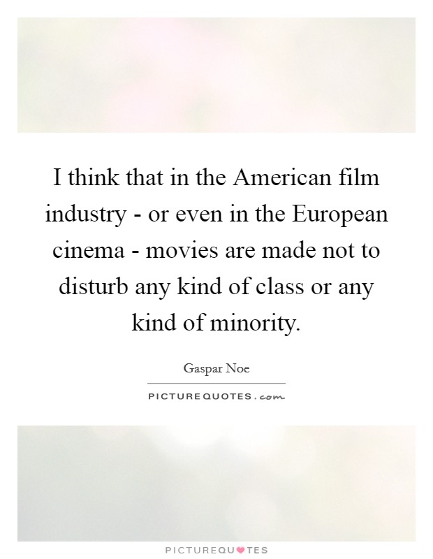 I think that in the American film industry - or even in the European cinema - movies are made not to disturb any kind of class or any kind of minority Picture Quote #1
