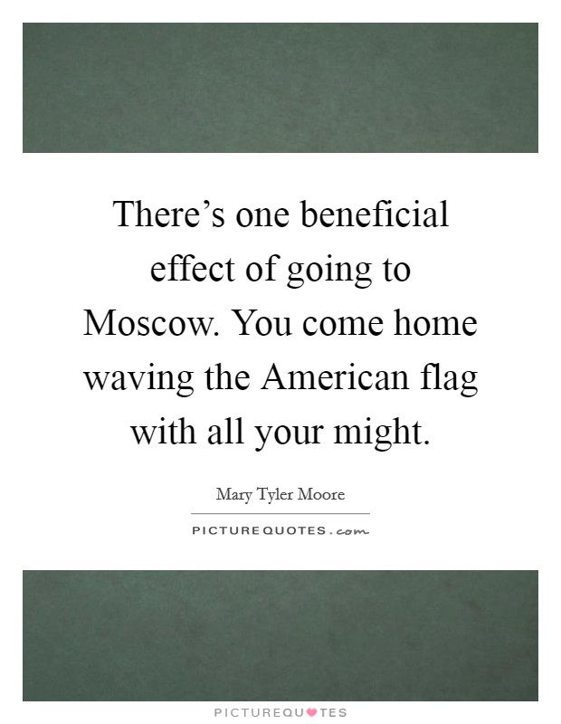 There's one beneficial effect of going to Moscow. You come home waving the American flag with all your might Picture Quote #1