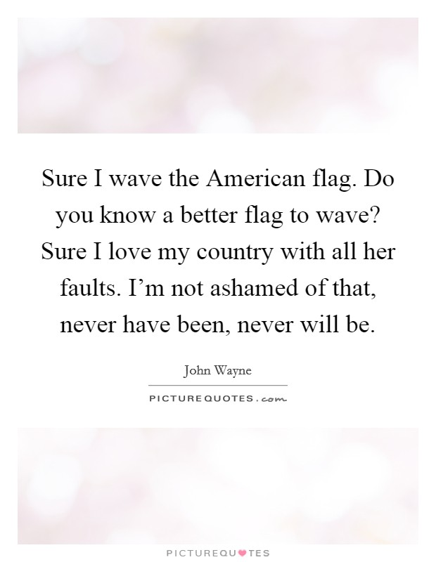 Sure I wave the American flag. Do you know a better flag to wave? Sure I love my country with all her faults. I'm not ashamed of that, never have been, never will be Picture Quote #1