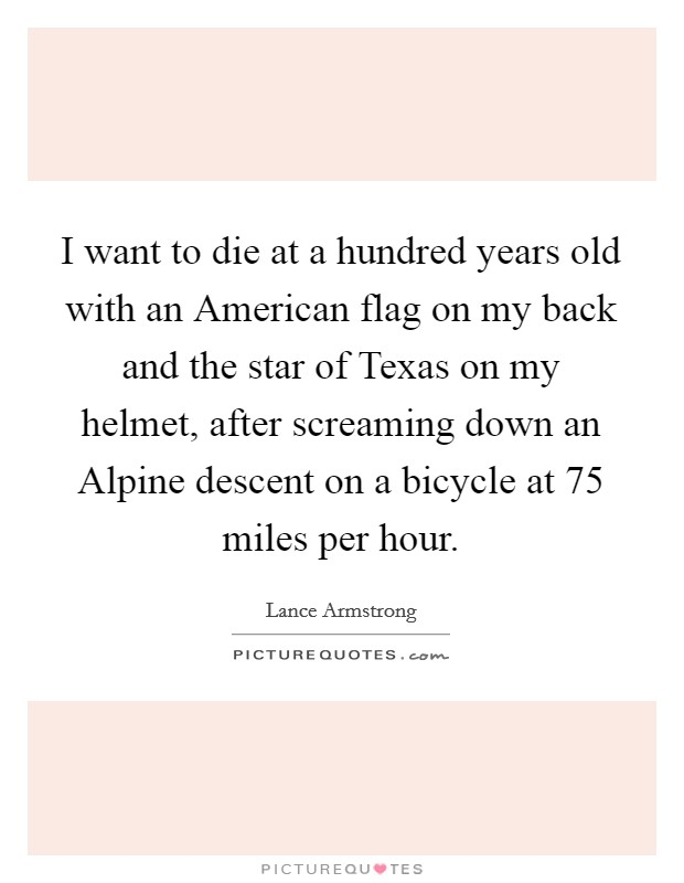 I want to die at a hundred years old with an American flag on my back and the star of Texas on my helmet, after screaming down an Alpine descent on a bicycle at 75 miles per hour Picture Quote #1