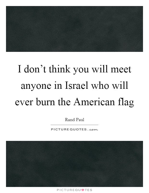 I don't think you will meet anyone in Israel who will ever burn the American flag Picture Quote #1