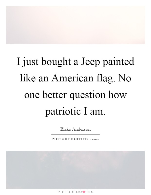 I just bought a Jeep painted like an American flag. No one better question how patriotic I am Picture Quote #1