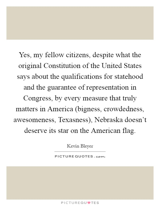 Yes, my fellow citizens, despite what the original Constitution of the United States says about the qualifications for statehood and the guarantee of representation in Congress, by every measure that truly matters in America (bigness, crowdedness, awesomeness, Texasness), Nebraska doesn't deserve its star on the American flag Picture Quote #1