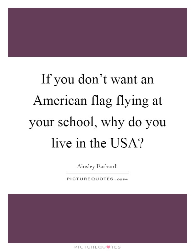 If you don't want an American flag flying at your school, why do you live in the USA? Picture Quote #1