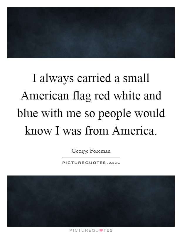 I always carried a small American flag red white and blue with me so people would know I was from America Picture Quote #1