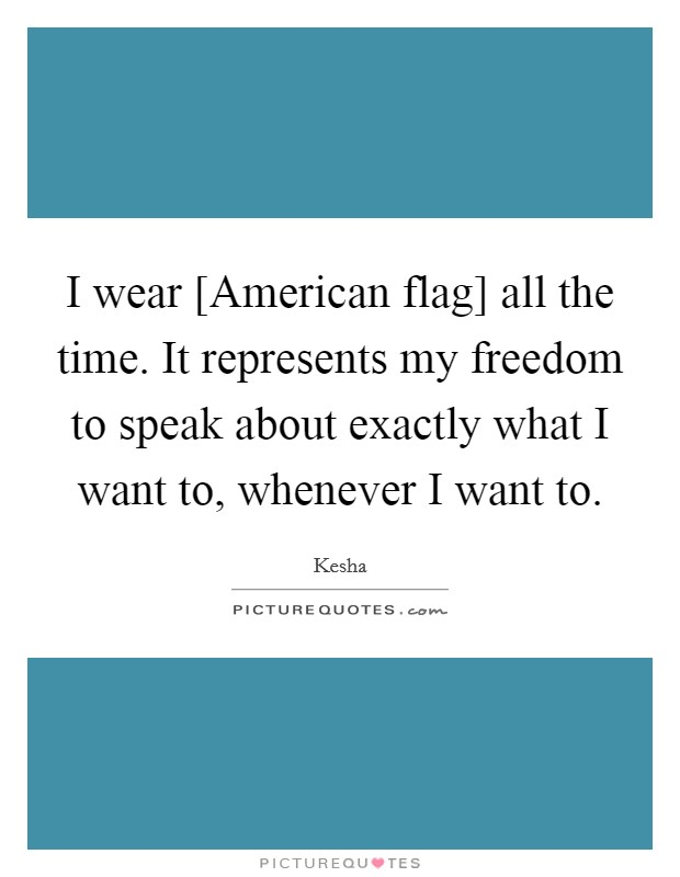 I wear [American flag] all the time. It represents my freedom to speak about exactly what I want to, whenever I want to Picture Quote #1