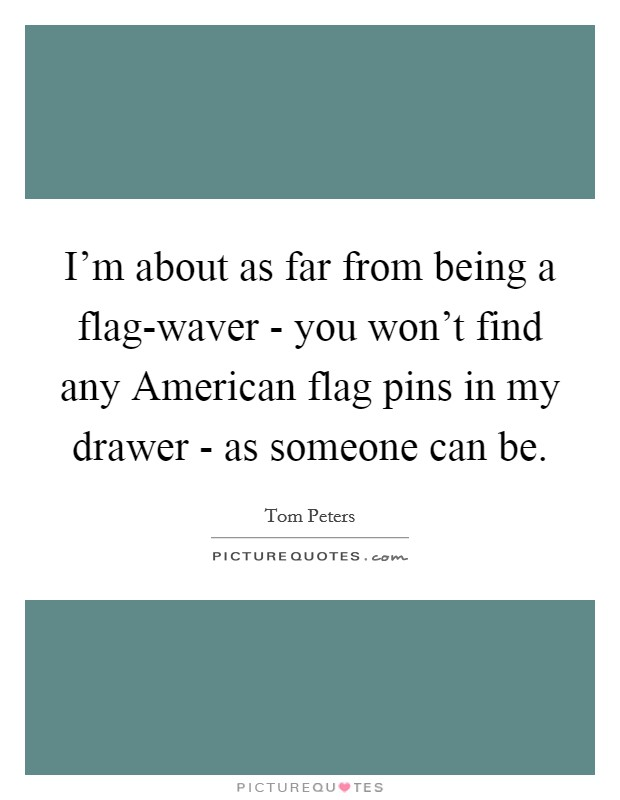 I'm about as far from being a flag-waver - you won't find any American flag pins in my drawer - as someone can be Picture Quote #1