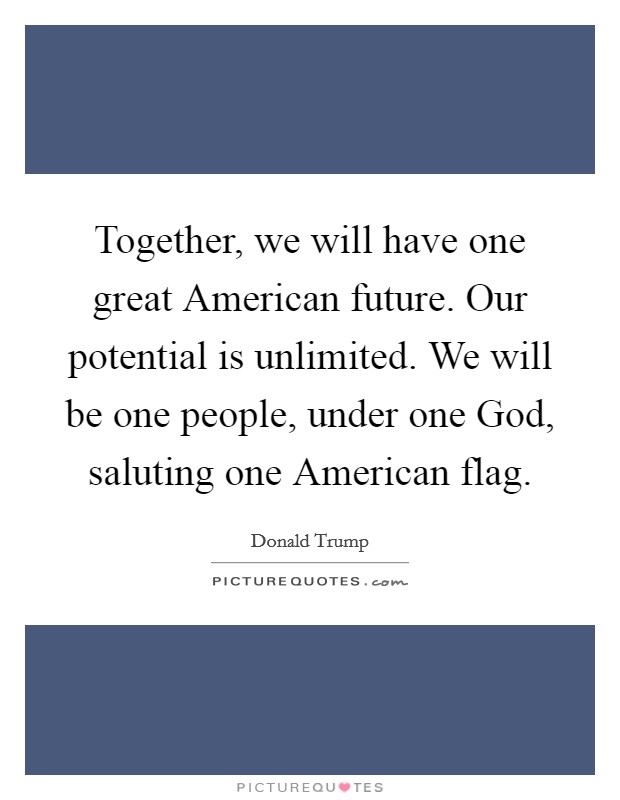 Together, we will have one great American future. Our potential is unlimited. We will be one people, under one God, saluting one American flag Picture Quote #1