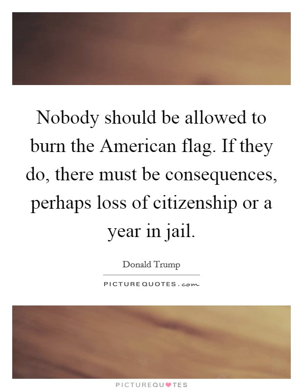 Nobody should be allowed to burn the American flag. If they do, there must be consequences, perhaps loss of citizenship or a year in jail Picture Quote #1