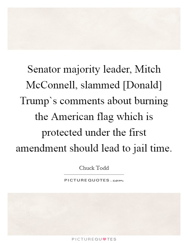 Senator majority leader, Mitch McConnell, slammed [Donald] Trump`s comments about burning the American flag which is protected under the first amendment should lead to jail time Picture Quote #1