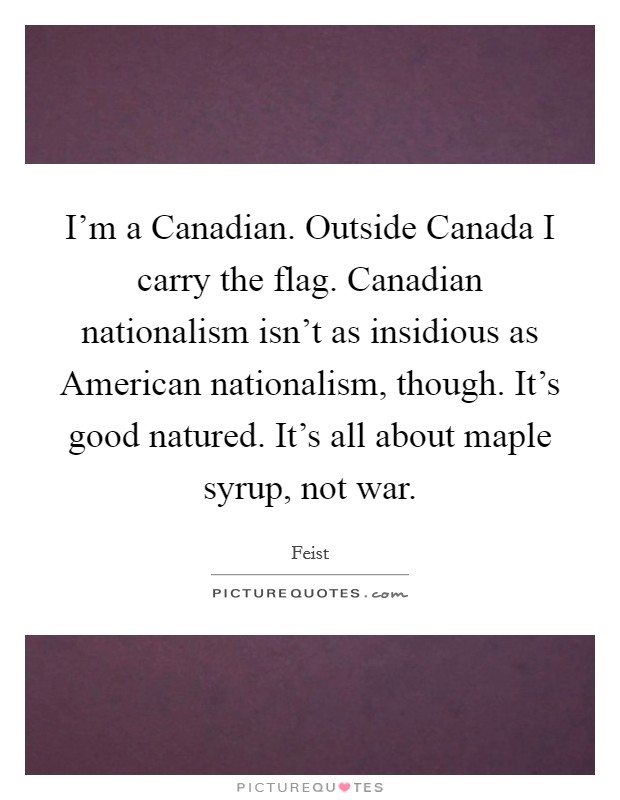 I'm a Canadian. Outside Canada I carry the flag. Canadian nationalism isn't as insidious as American nationalism, though. It's good natured. It's all about maple syrup, not war Picture Quote #1