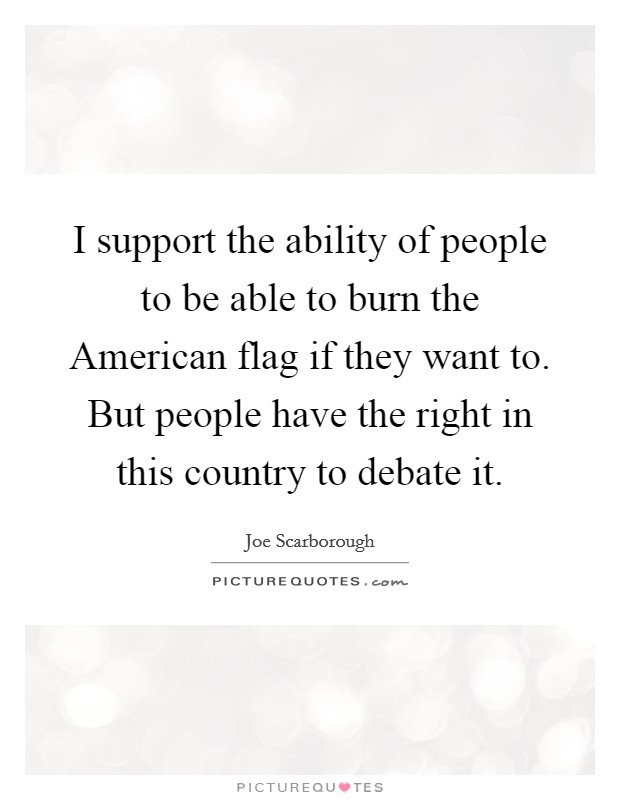 I support the ability of people to be able to burn the American flag if they want to. But people have the right in this country to debate it Picture Quote #1