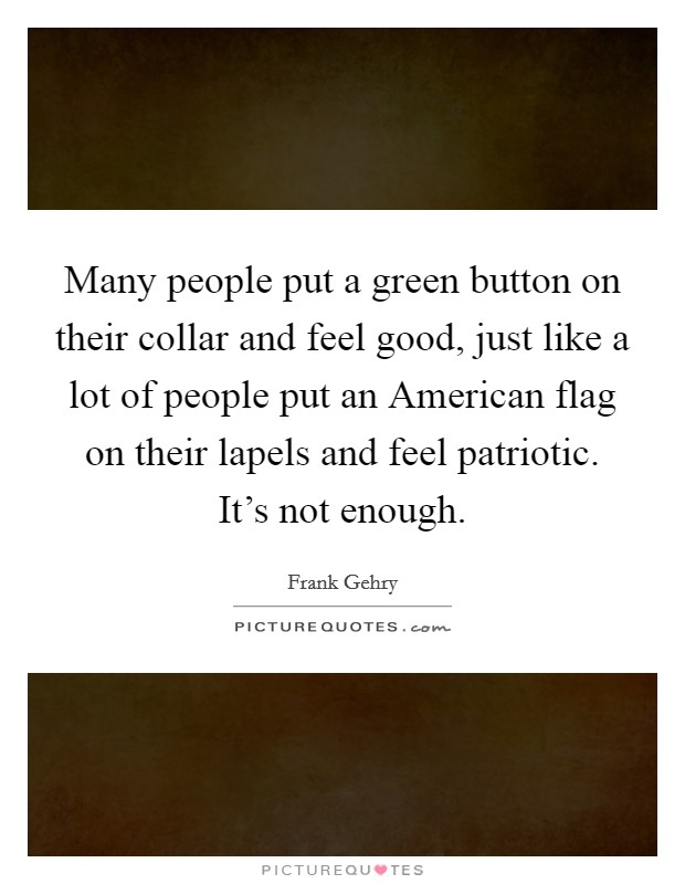 Many people put a green button on their collar and feel good, just like a lot of people put an American flag on their lapels and feel patriotic. It's not enough Picture Quote #1