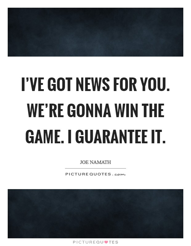 I've got news for you. We're gonna win the game. I guarantee it. Picture Quote #1