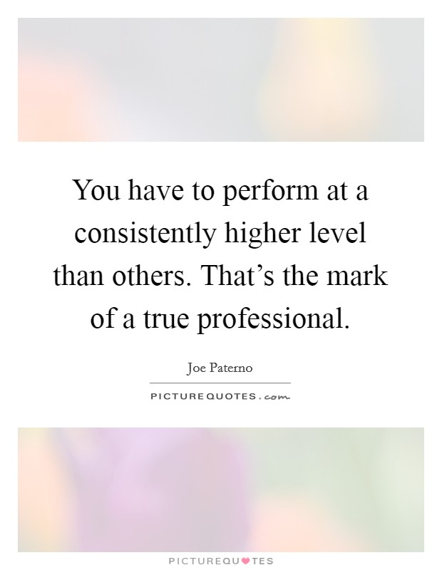 You have to perform at a consistently higher level than others. That's the mark of a true professional Picture Quote #1