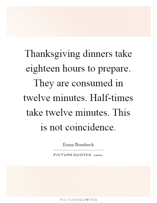 Thanksgiving dinners take eighteen hours to prepare. They are consumed in twelve minutes. Half-times take twelve minutes. This is not coincidence Picture Quote #1
