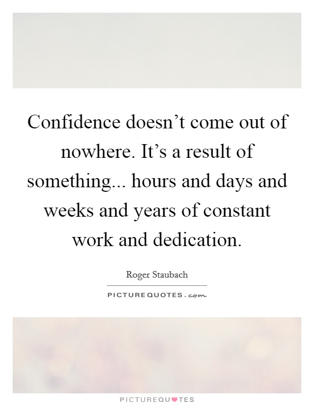 Confidence doesn't come out of nowhere. It's a result of something... hours and days and weeks and years of constant work and dedication Picture Quote #1