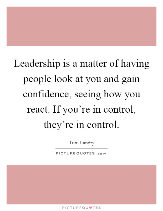 Leadership is a matter of having people look at you and gain confidence, seeing how you react. If you're in control, they're in control Picture Quote #1