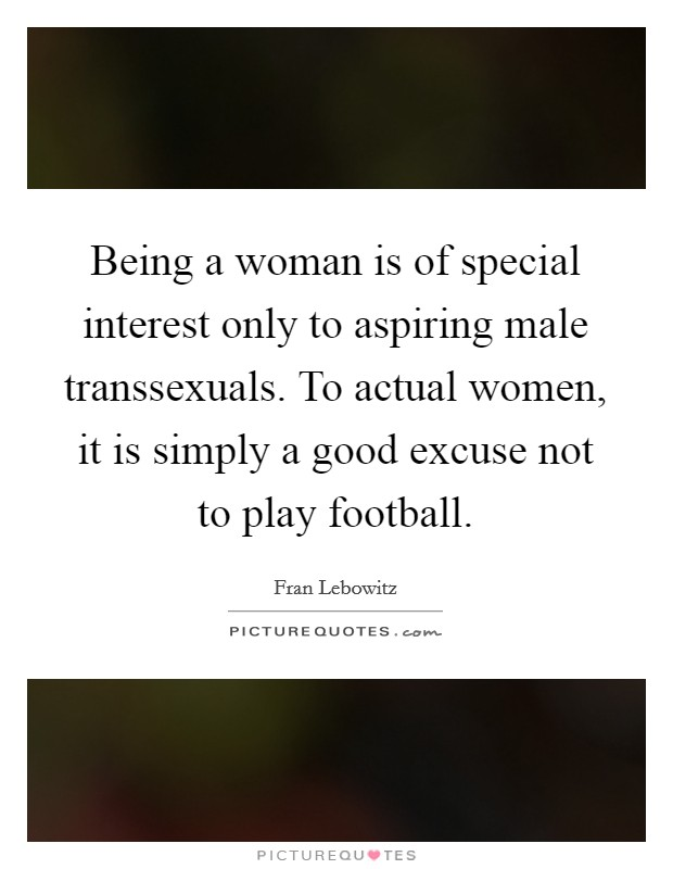 Being a woman is of special interest only to aspiring male transsexuals. To actual women, it is simply a good excuse not to play football Picture Quote #1