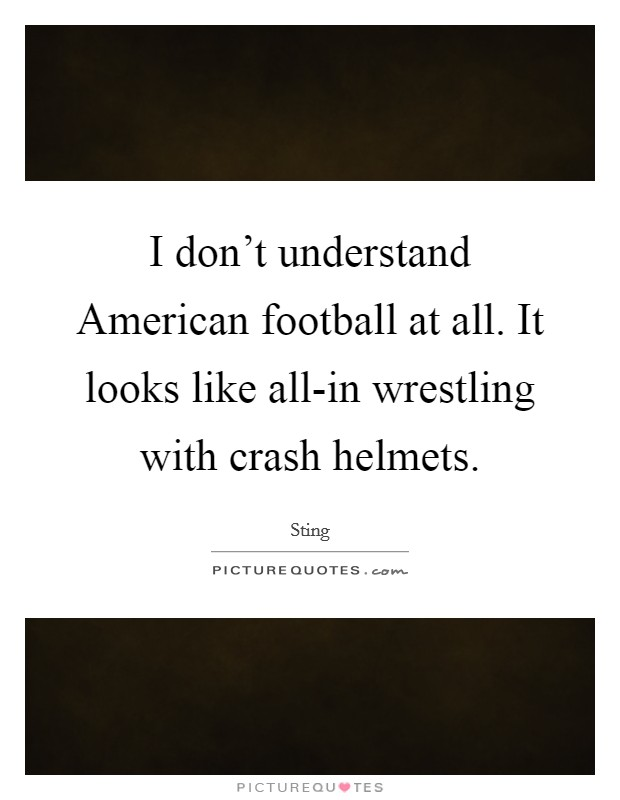 I don't understand American football at all. It looks like all-in wrestling with crash helmets Picture Quote #1