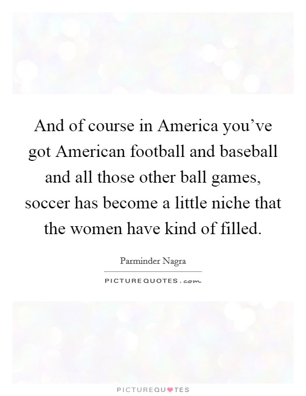 And of course in America you've got American football and baseball and all those other ball games, soccer has become a little niche that the women have kind of filled Picture Quote #1