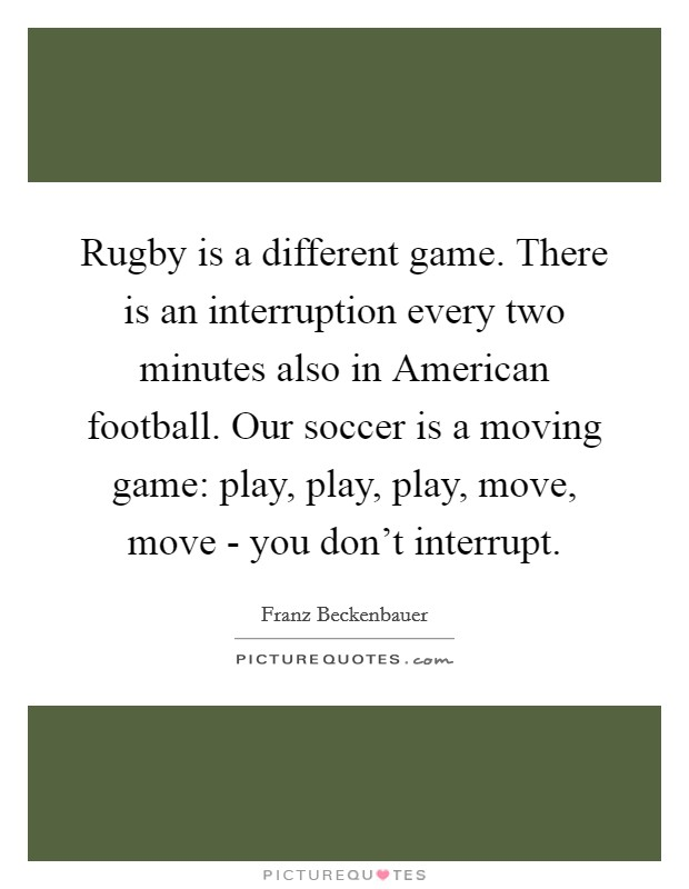 Rugby is a different game. There is an interruption every two minutes also in American football. Our soccer is a moving game: play, play, play, move, move - you don't interrupt Picture Quote #1