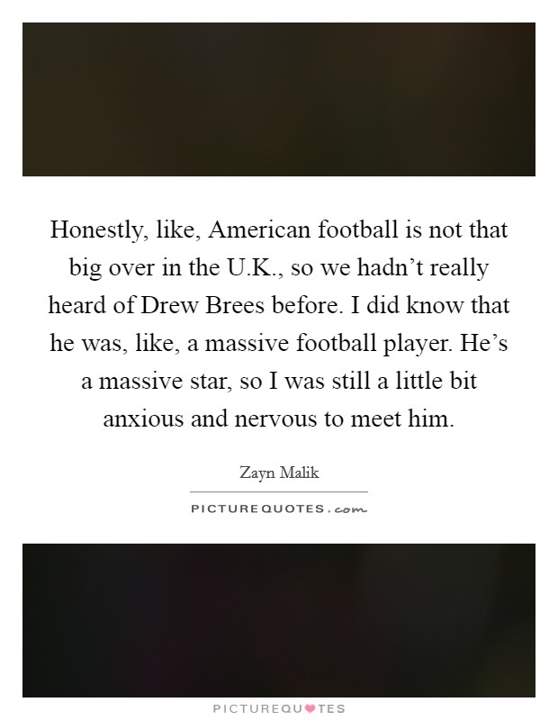 Honestly, like, American football is not that big over in the U.K., so we hadn't really heard of Drew Brees before. I did know that he was, like, a massive football player. He's a massive star, so I was still a little bit anxious and nervous to meet him Picture Quote #1